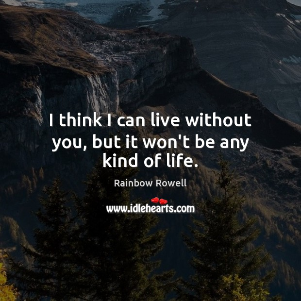 I think I can live without you, but it won't be any kind of life. Rainbow Rowell Picture Quote
