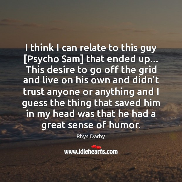 I think I can relate to this guy [Psycho Sam] that ended Image