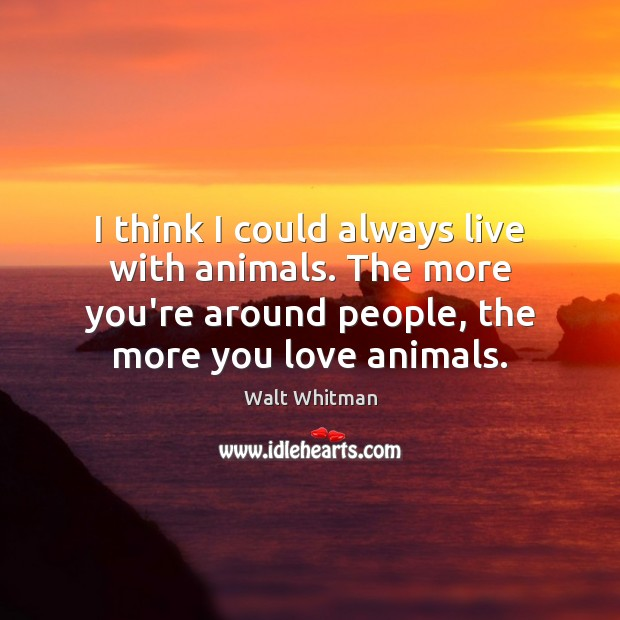 I think I could always live with animals. The more you're around Image