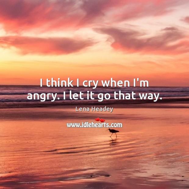 I think I cry when I'm angry. I let it go that way. Lena Headey Picture Quote