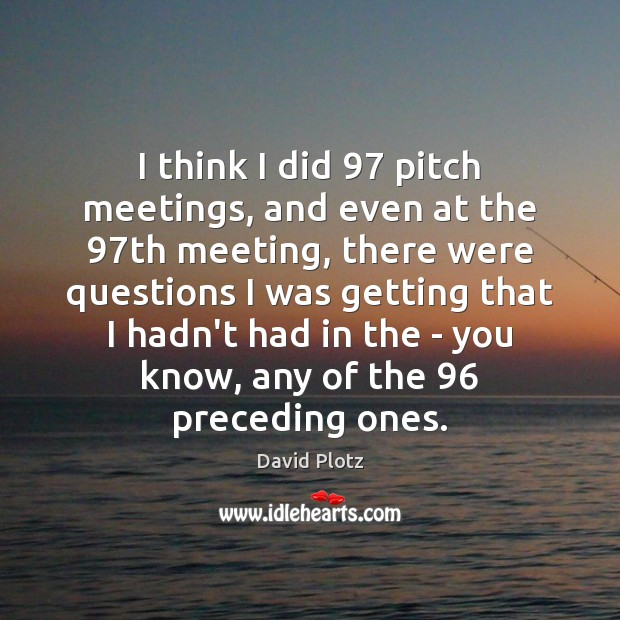 I think I did 97 pitch meetings, and even at the 97th meeting, David Plotz Picture Quote