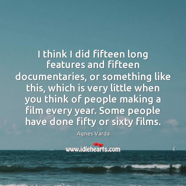 I think I did fifteen long features and fifteen documentaries, or something Image
