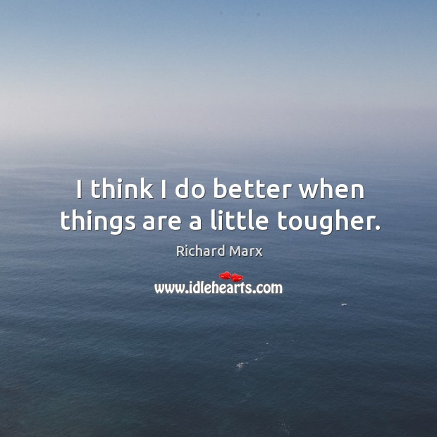 I think I do better when things are a little tougher. Richard Marx Picture Quote