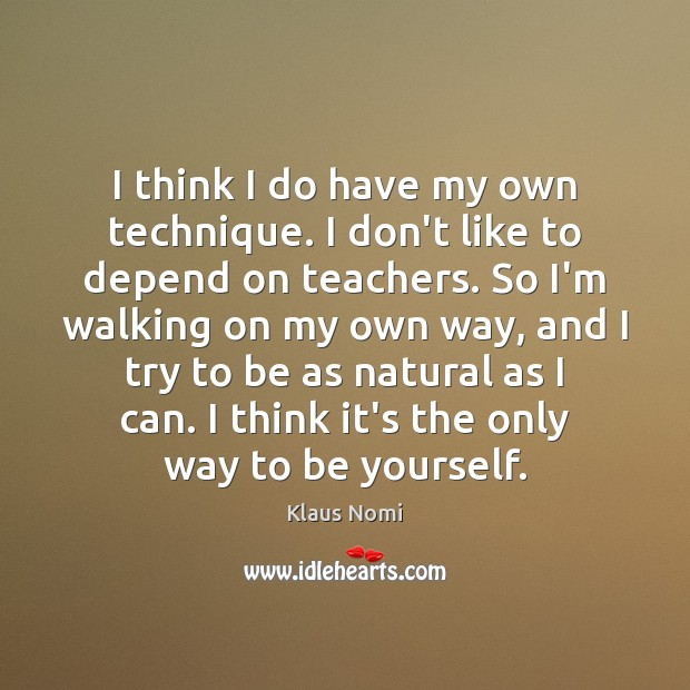 I think I do have my own technique. I don't like to Be Yourself Quotes Image