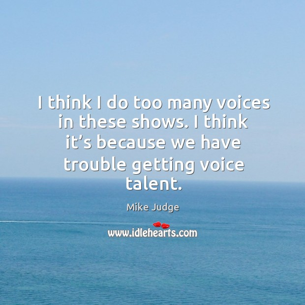 Image, I think I do too many voices in these shows. I think it's because we have trouble getting voice talent.