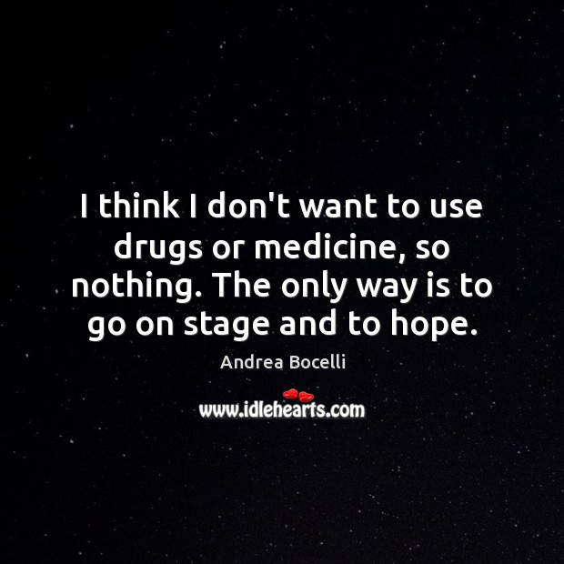 I think I don't want to use drugs or medicine, so nothing. Andrea Bocelli Picture Quote