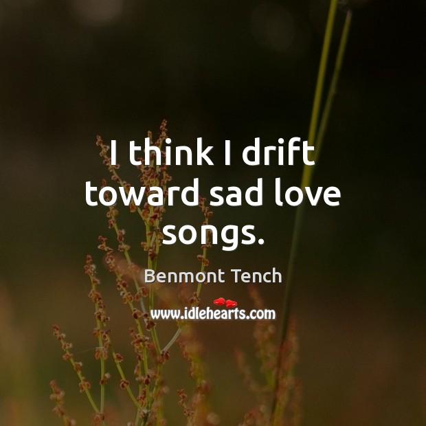 Image, I think I drift toward sad love songs.
