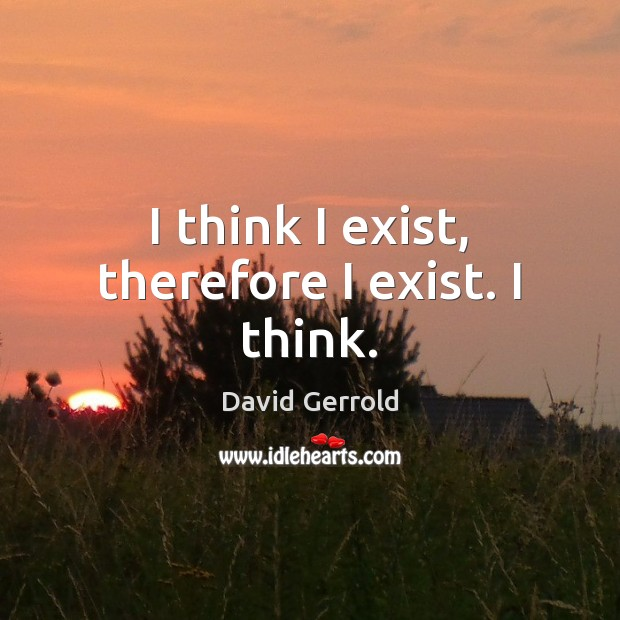 I think I exist, therefore I exist. I think. David Gerrold Picture Quote