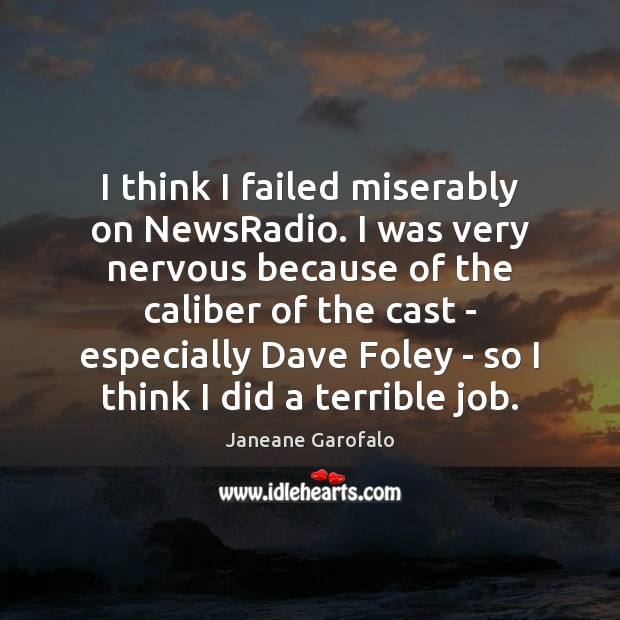 I think I failed miserably on NewsRadio. I was very nervous because Janeane Garofalo Picture Quote