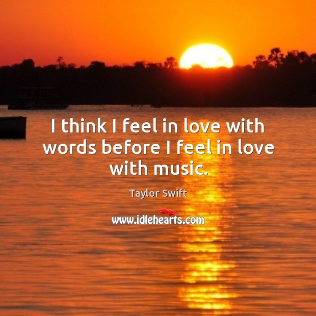 I think I feel in love with words before I feel in love with music. Taylor Swift Picture Quote