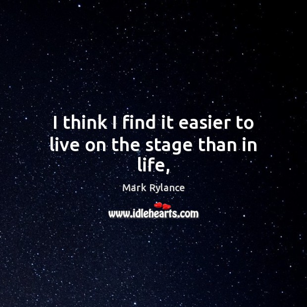 I think I find it easier to live on the stage than in life, Image