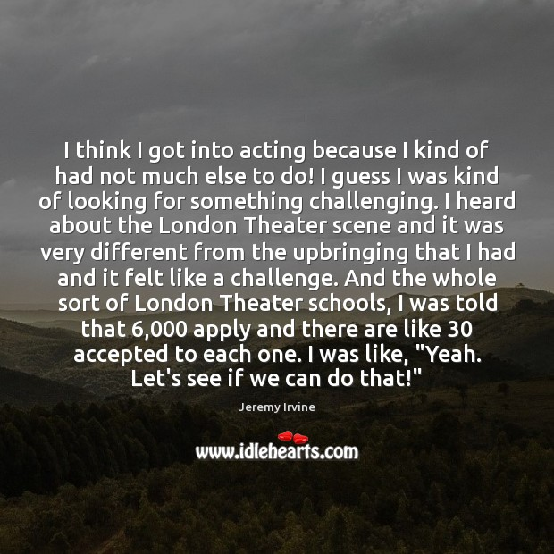 Image, I think I got into acting because I kind of had not
