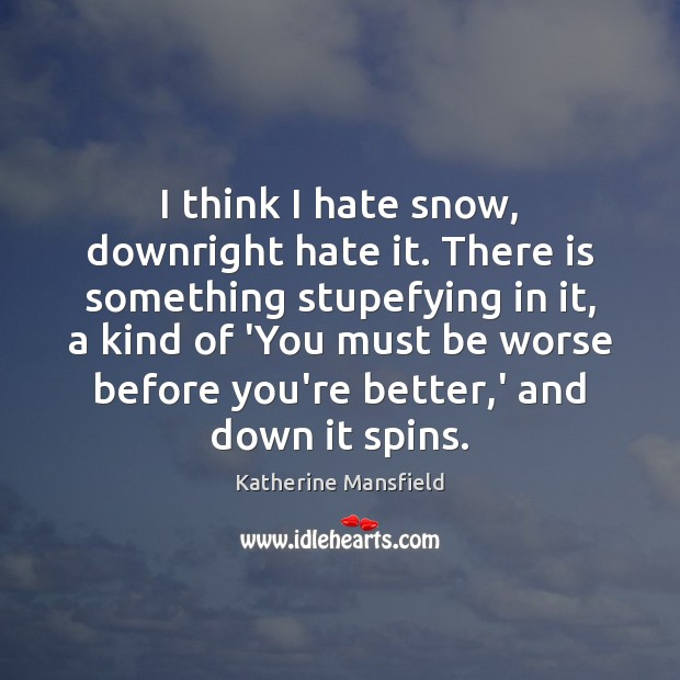 I think I hate snow, downright hate it. There is something stupefying Katherine Mansfield Picture Quote