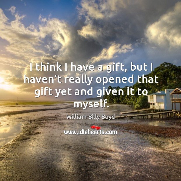 I think I have a gift, but I haven't really opened that gift yet and given it to myself. Image