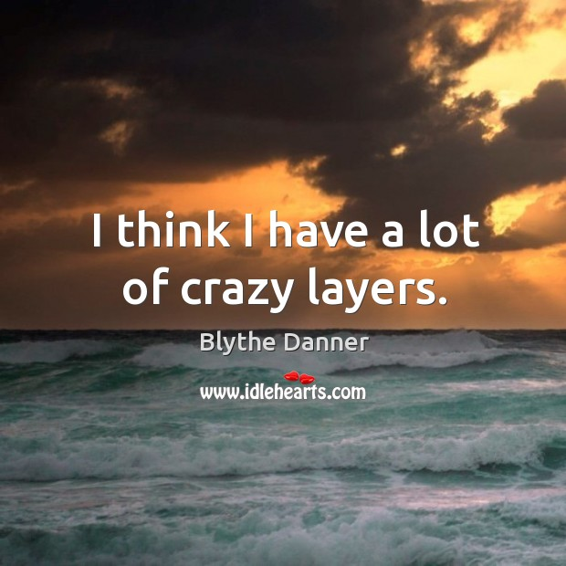 I think I have a lot of crazy layers. Blythe Danner Picture Quote