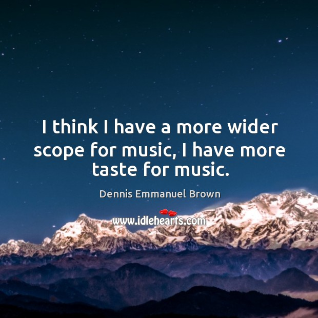 I think I have a more wider scope for music, I have more taste for music. Dennis Emmanuel Brown Picture Quote