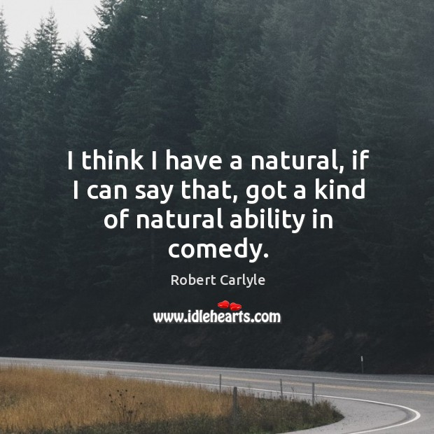 I think I have a natural, if I can say that, got a kind of natural ability in comedy. Image