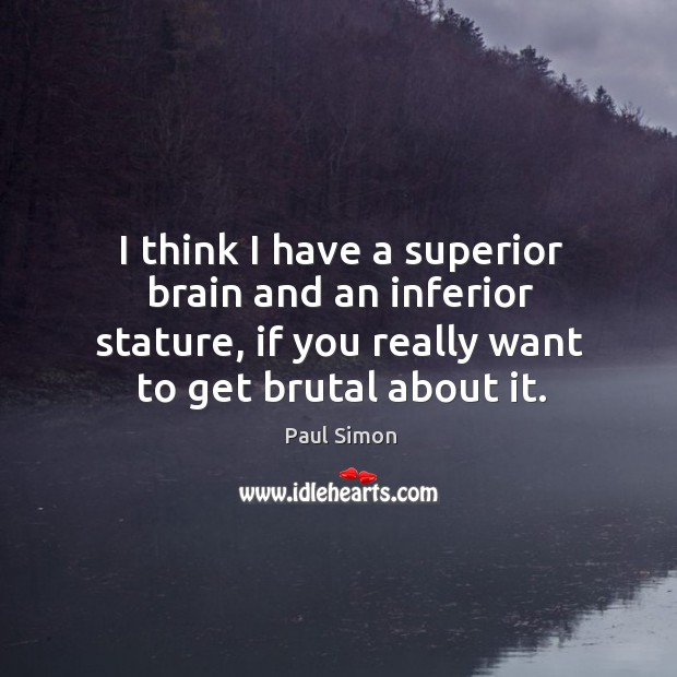 I think I have a superior brain and an inferior stature, if you really want to get brutal about it. Image
