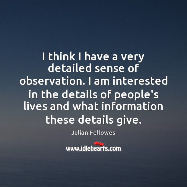 I think I have a very detailed sense of observation. I am Julian Fellowes Picture Quote