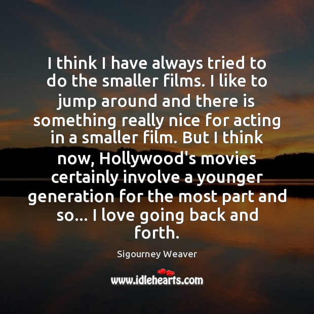 I think I have always tried to do the smaller films. I Sigourney Weaver Picture Quote