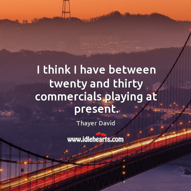 I think I have between twenty and thirty commercials playing at present. Image