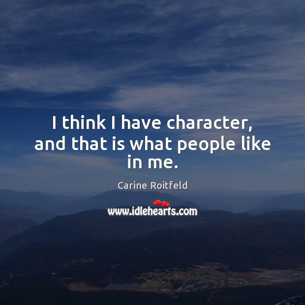 I think I have character, and that is what people like in me. Carine Roitfeld Picture Quote