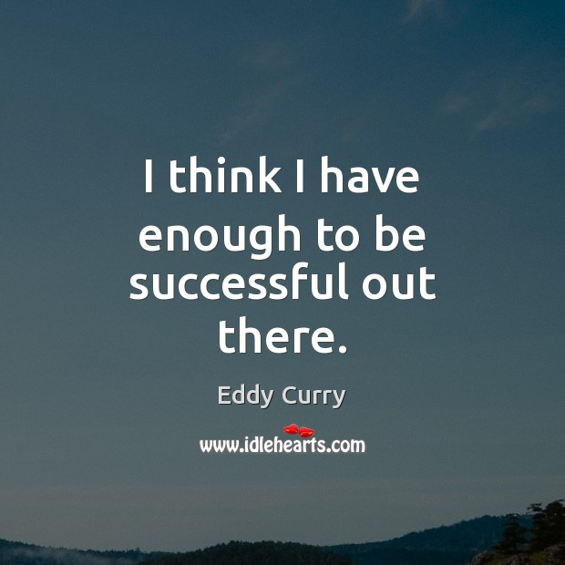 I think I have enough to be successful out there. To Be Successful Quotes Image