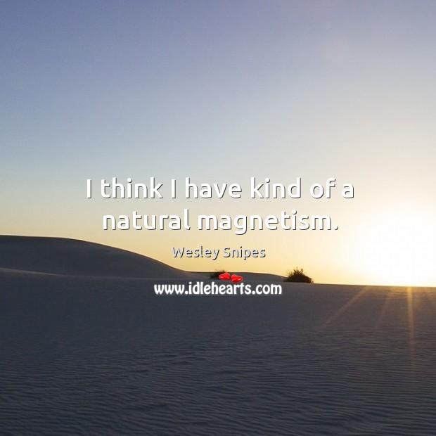 Image, I think I have kind of a natural magnetism.