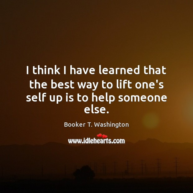 Image, I think I have learned that the best way to lift one's self up is to help someone else.