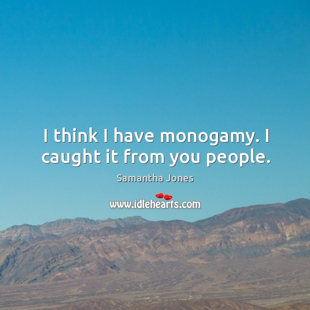 I think I have monogamy. I caught it from you people. Samantha Jones Picture Quote