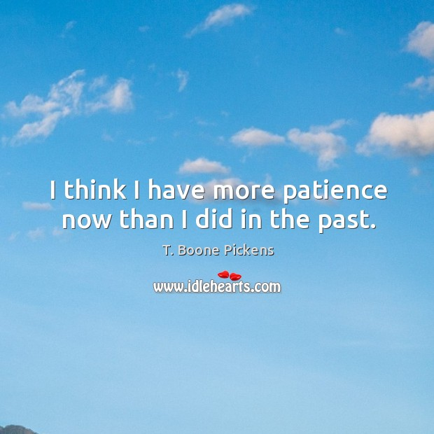 I think I have more patience now than I did in the past. T. Boone Pickens Picture Quote