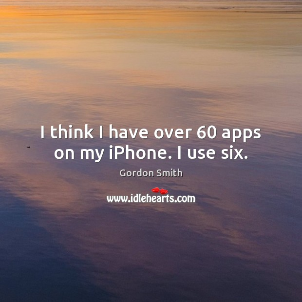 I think I have over 60 apps on my iPhone. I use six. Image