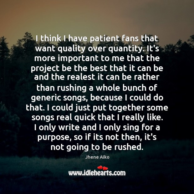 I think I have patient fans that want quality over quantity. It's Jhene Aiko Picture Quote