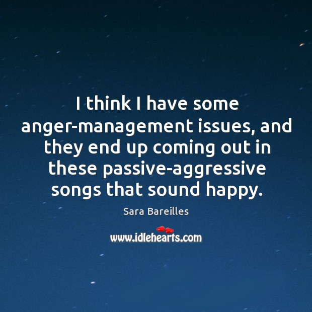 I think I have some anger-management issues, and they end up coming Sara Bareilles Picture Quote
