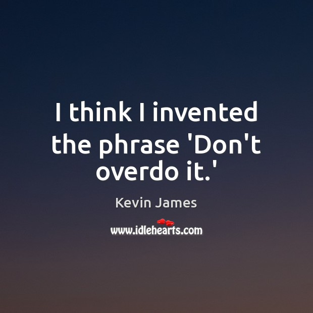 I think I invented the phrase 'Don't overdo it.' Kevin James Picture Quote