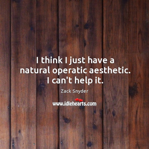 I think I just have a natural operatic aesthetic. I can't help it. Zack Snyder Picture Quote