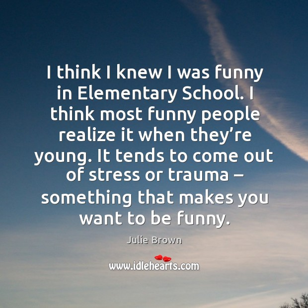I think I knew I was funny in elementary school. I think most funny people realize it when they're young. Image