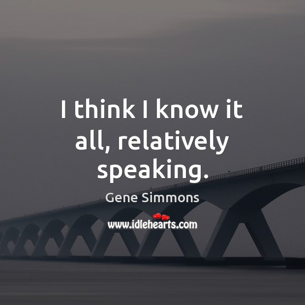 I think I know it all, relatively speaking. Gene Simmons Picture Quote