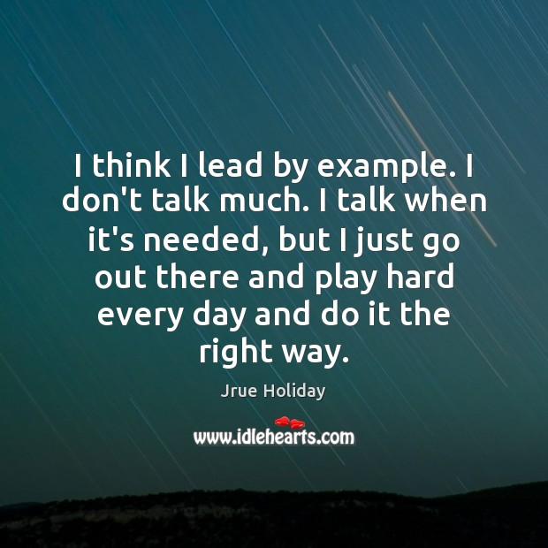I think I lead by example. I don't talk much. I talk Image