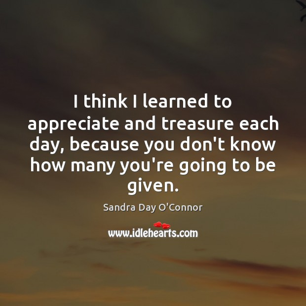 I think I learned to appreciate and treasure each day, because you Image