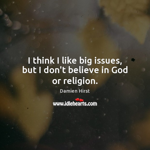 I think I like big issues, but I don't believe in God or religion. Image