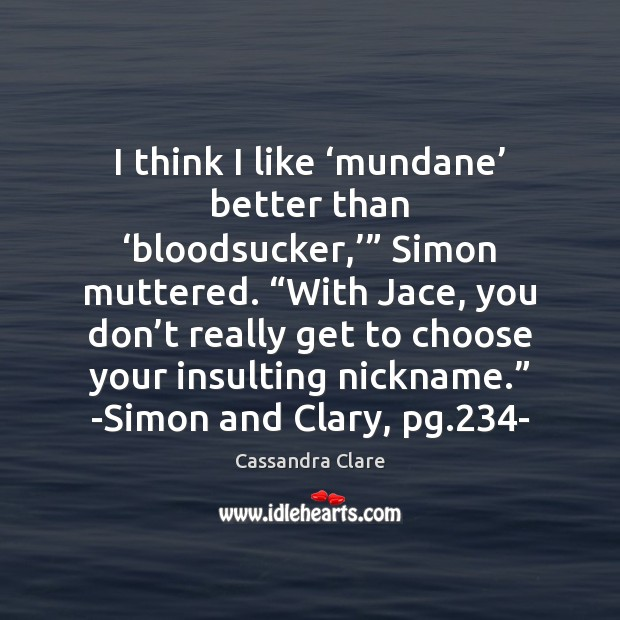 "I think I like 'mundane' better than 'bloodsucker,'"" Simon muttered. ""With Jace, Image"