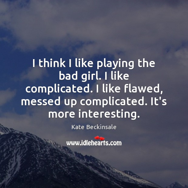 I think I like playing the bad girl. I like complicated. I Kate Beckinsale Picture Quote
