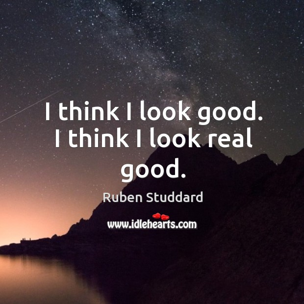 I think I look good. I think I look real good. Ruben Studdard Picture Quote