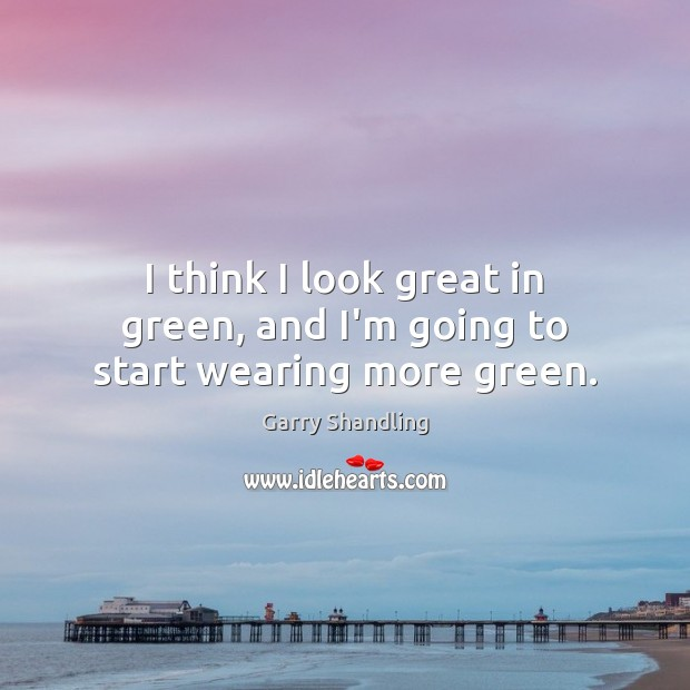 I think I look great in green, and I'm going to start wearing more green. Image