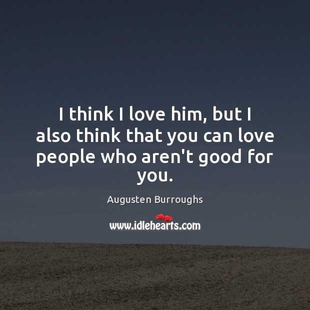 I think I love him, but I also think that you can love people who aren't good for you. Augusten Burroughs Picture Quote
