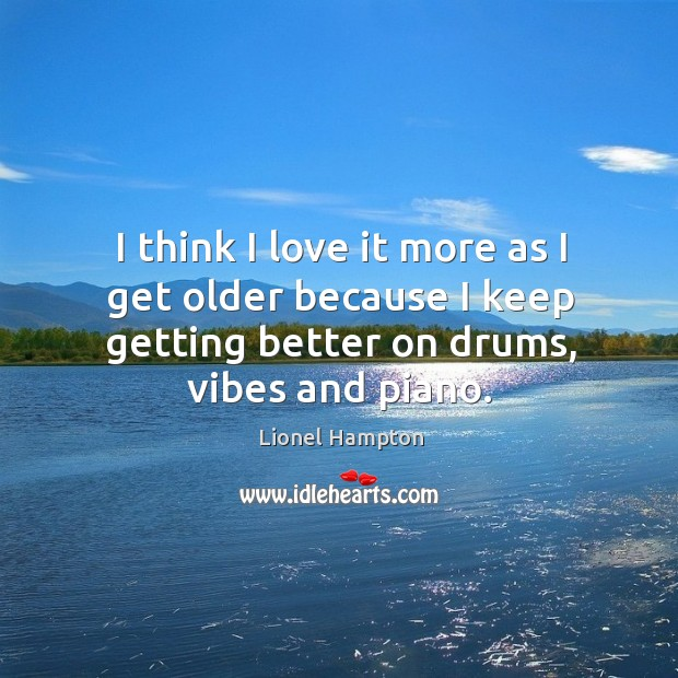 I think I love it more as I get older because I keep getting better on drums, vibes and piano. Image