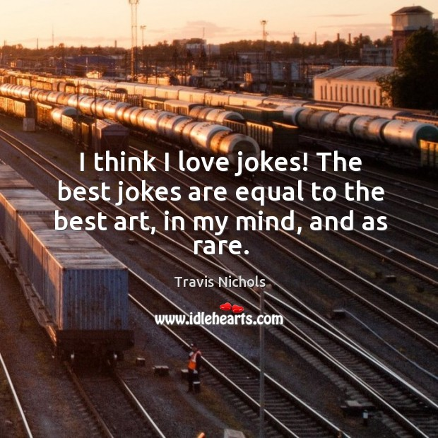 I think I love jokes! The best jokes are equal to the best art, in my mind, and as rare. Image
