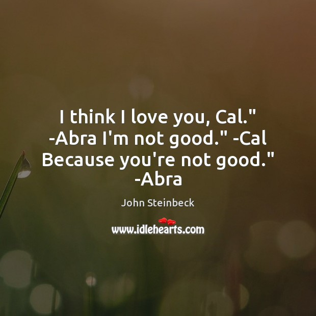 """I think I love you, Cal."""" -Abra I'm not good."""" -Cal Because you're not good."""" -Abra John Steinbeck Picture Quote"""