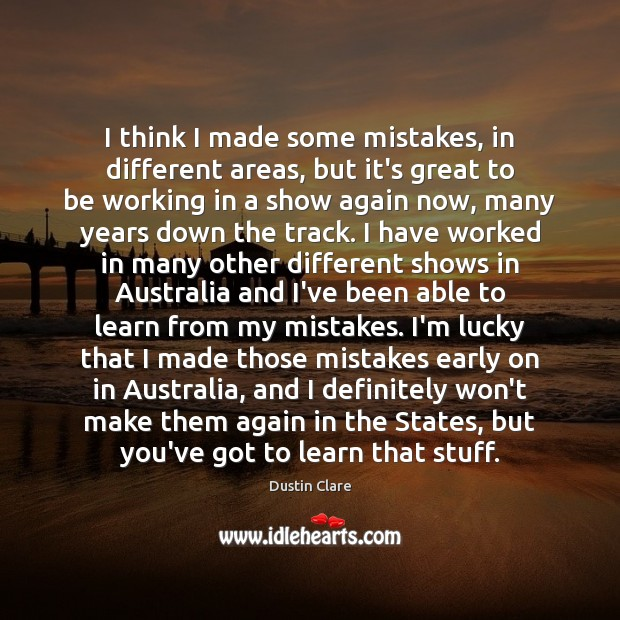 I think I made some mistakes, in different areas, but it's great Dustin Clare Picture Quote